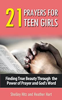 21 Prayers for Teen Girls:  Finding True Beauty Through the Power of Prayer and God's Word (True Beauty Books) by [Hitz, Shelley, Hart, Heather]
