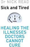 Sick and Tired: Healing the Illnesses that Doctors Cannot Cure by Dr. Nick Read (2006-10-01)