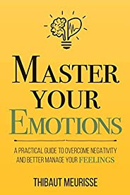 Master Your Emotions: A Practical Guide to Overcome Negativity and Better Manage Your Feelings (Mastery Series