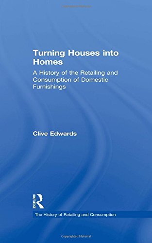 Download Turning Houses into Homes: A History of the Retailing and Consumption of Domestic Furnishings (The History of Retailing and Consumption) pdf epub