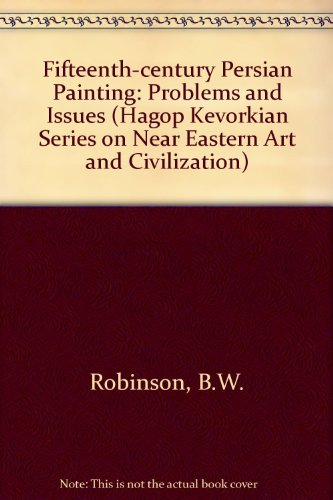 Fifteenth-Century Persian Painting: Problems And Issues (Hagop Kevorkian Series On Near Eastern Art And Civilization)