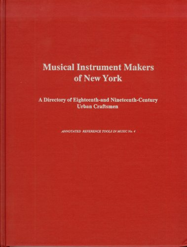 Musical Instrument Makers of New York: A Directory of the Eighteenth-And Nineteenth-Century Urban Craftsmen (Annotated Reference Tools in Music)