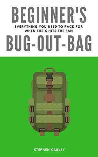 Beginner's Bug-Out-Bag: Everything you need to pack for when the X hits the fan by [Carley, Stephen]