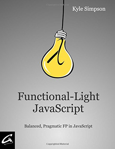 Functional-Light JavaScript: Balanced, Pragmatic FP in JavaScript by CreateSpace Independent Publishing Platform