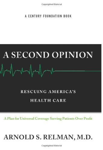 A Second Opinion: Rescuing America's Health Care by Dr. Arnold Relman (2007-04-24)