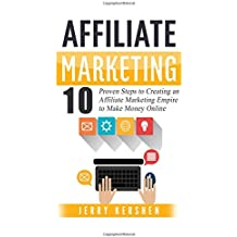 Affiliate Marketing: 10 Proven Steps to Creating an Affiliate Marketing Empire to Make Money Online (Affiliate Marketing Business, Affiliate Program, ... System, Internet Marketing Passive Income)