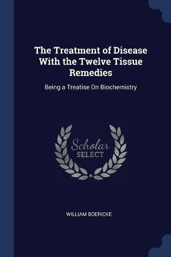 Read Online The Treatment of Disease With the Twelve Tissue Remedies: Being a Treatise On Biochemistry PDF