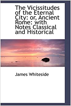 The Vicissitudes of the Eternal City: or, Ancient Rome: with Notes Classical and Historical by James Whiteside (2009-01-28)