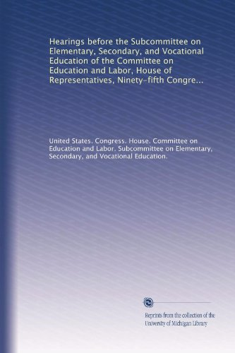 Hearings before the Subcommittee on Elementary, Secondary, and Vocational Education of the Committee on Education and Labor, House of Representatives, ... extend for five years certain elementary,...