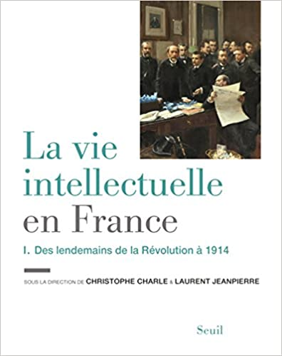 La vie intellectuelle en France : Tome 1, Des lendemains de la Révolution à 1914 (2016)