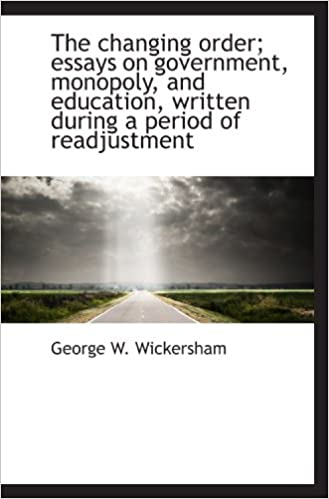 The Changing Order Essays On Government Monopoly And Education  The Changing Order Essays On Government Monopoly And Education Written  During A Period Of Readju George W Wickersham  Amazoncom  Books