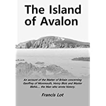 The Island of Avalon: An account of the Matter of Britain concerning Geoffrey of Monmouth, Henry Blois and Master Blehis…. the Man who wrote history. (English Edition)