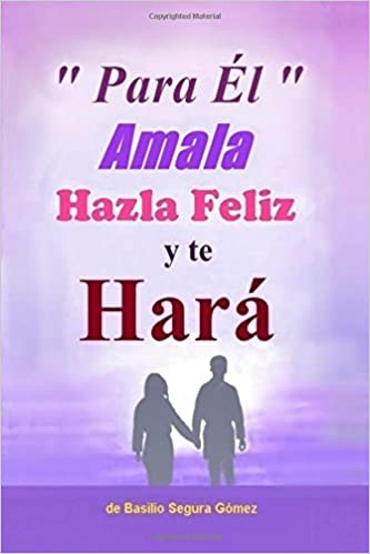 Para El, Amala hazla feliz y te Hara.: Amor, Felicidad y triunfo en la vida: Amazon.es: Basilio Segura Gomez: Libros