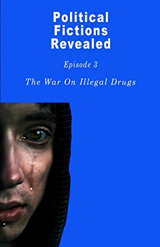 The War On Illegal Drugs: That Does Not Exist (Political Fictions Revealed Book 4) (Drug Wars The Political Economy Of Narcotics)