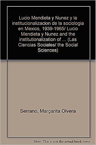 Book Lucio Mendieta y Nunez y la institucionalizacion de la sociologia en Mexico, 1939-1965/ Lucio Mendieta y Nunez and the institutionalization of ... (Las Ciencias Sociales/ the Social Sciences)