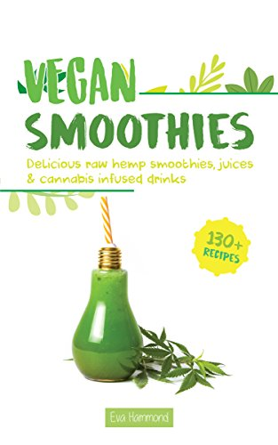 Vegan Smoothies: Delicious Raw Hemp Smoothies, Juices  and Cannabis Infused Drinks (Vegan Cannabis Book 2) by Eva Hammond, Aaron Hammond