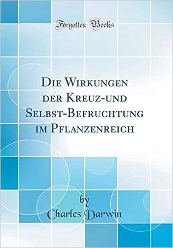 Die Wirkungen der Kreuz-und Selbst-Befruchtung im Pflanzenreich (Classic Reprint) (German Edition)
