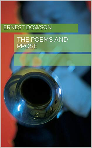 THE POEMS AND PROSE (The Poems And Prose Of Ernest Dowson)