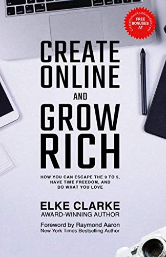 Create Online and Grow Rich: How You Can Escape the 9 to 5, Have Time Freedom, and Do What You Love