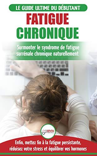 Fatigue Chronique Guide Du Syndrome De Fatigue Chronique Des Glandes Surrenales Restaurer Naturellement Les Hormones Le Stress Et L Energie Livre
