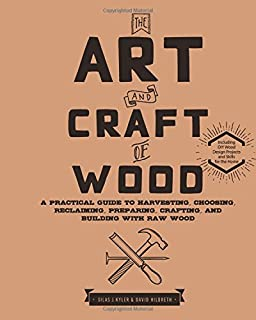 Book Cover: The Art and Craft of Wood: A Practical Guide to Harvesting, Choosing, Reclaiming, Preparing, Crafting, and Building with Raw Wood
