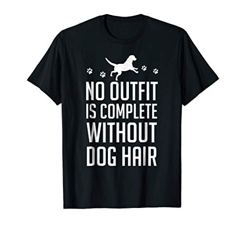 No Outfit Is Complete Without Dog Hair Shirt -