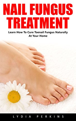 Nail Fungus Treatment: Learn How To Cure Toenail Fungus Naturally At Your Home! (How To Cure Toenail Fungus, Natural Remedies, Alternative Medicine) by [Perkins, Lydia]