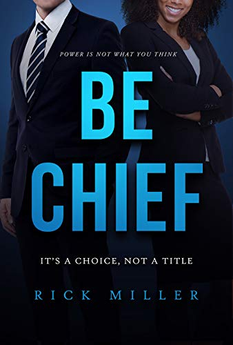 Be Chief: It's a Choice, Not a Title by [Miller, Rick]