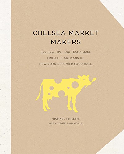 Chelsea Market Makers: Recipes, Tips, and Techniques from the Artisans of New York's Premier Food Hall cover
