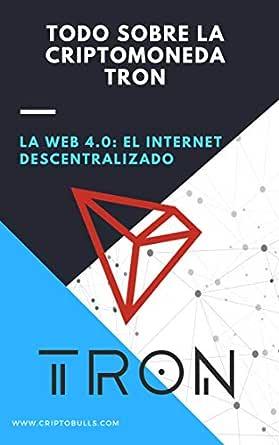 Todo Sobre la Criptomoneda Tron TRX: (Criptomonedas desde Cero, Blockchain, Bitcoin, Invertir en Criptomonedas, Ganar Dinero en Internet, Comprar ...