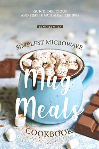 Simplest Microwave Mug Meals Cookbook: Quick, Delicious and Simple Mug Meal Recipes by Molly Mills