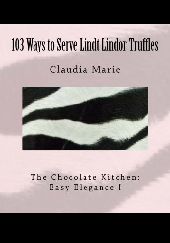 103 Ways to Serve Lindt Lindor Truffles: The Chocolate Kitchen: Easy Elegance I Traditional and New Recipes with Easy...