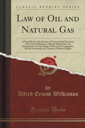 Law Of Oil And Natural Gas  A Hand Book Of The Statutes Of Texas And The Decisions Of Its Courts Relating To Oil And Natural Gas  The Organization And     Transfer Of Mineral Rights  Classic Reprint