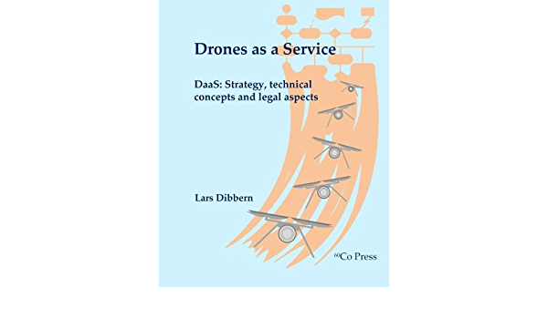 Drones As A Service Daas Strategy Technical Concepts And Legal Aspects Dibbern Lars 9781533618726 Amazon Com Books