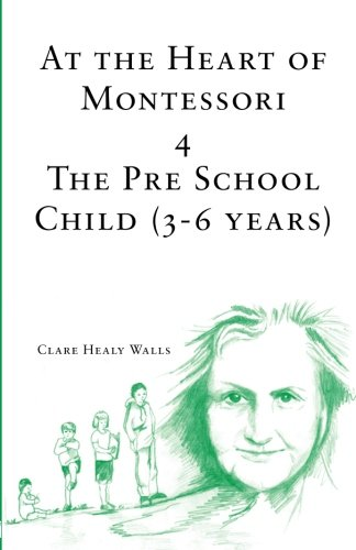 At the Heart of Montessori IV: The Pre School Child (3-6 Years) (Volume 4)