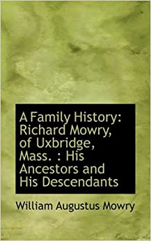 A Family History: Richard Mowry, of Uxbridge, Mass. : His Ancestors and His Descendants