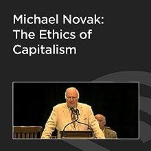 Michael Novak: The Ethics of Capitalism Speech by Michael Novak Narrated by Michael Novak