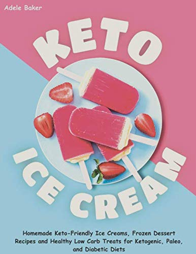Keto Ice Cream: Homemade Keto-Friendly Ice Creams, Frozen Dessert Recipes and Healthy Low Carb Treats for Ketogenic, Paleo, and Diabetic Diets by Adele Baker