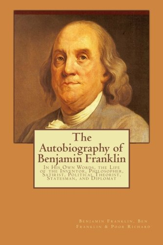 The Autobiography of Benjamin Franklin: In His Own Words, the Life of the Inventor, Philosopher, Satirist, Political Theorist, Statesman, and - Franklin Inventor The Benjamin