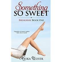 Something So Sweet: Breakaway Book One
