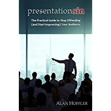 Presentation Sin: The Practical Guide to Stop Offending (and Start Impressing) Your Audience