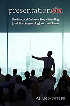 Presentation Sin: The Practical Guide to Stop Offending (and Start Impressing) Your Audience by [Hoffler, Alan]