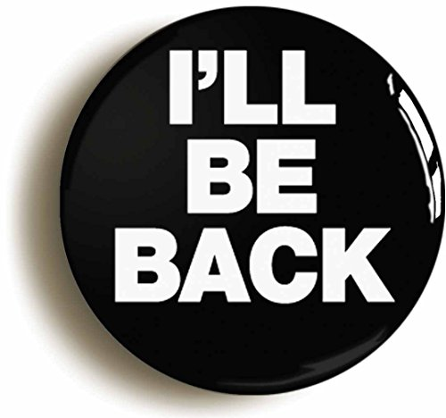 I'll Be Back Funny Geek Button Pin (Size is 1inch - Ideas Costume Terminator