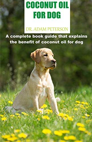 COCONUT OIL FOR DOG: A complete book guide that explains the benefit of coconut oil for dog