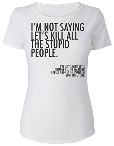 I'm Not Saying Lets Kill All Stupid People. Just Remove Security Labels And Let The Problem Solve Itself Out Women's T-Shirt