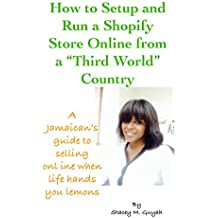 "How to Setup and Run a Shopify Store Online from a ""Third World"" Country: A Jamaican's guide to selling online when life hands you lemons."
