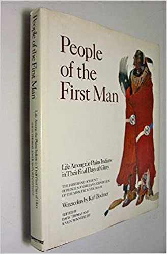 People of the first man: Life among the Plains Indians in their final days of glory : the firsthand account of Prince Maximilian's expedition up the Missouri River, 1833-34, Wied, Maximilian