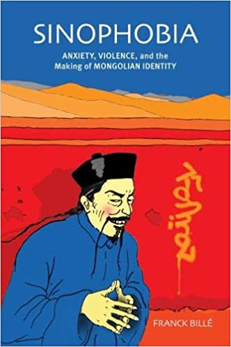 Sinophobia: Anxiety, Violence, and the Making of Mongolian ...