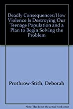 Deadly Consequences/How Violence Is Destroying Our Teenage Population and a Plan to Begin Solving the Problem