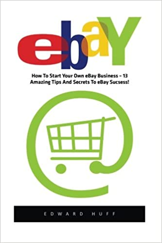 Ebay How To Start Your Own Ebay Business 13 Amazing Tips And Secrets To Ebay Success Ebay Business Online Business How To Make Money With Ebay Huff Edward 9781533321756 Amazon Com Books
